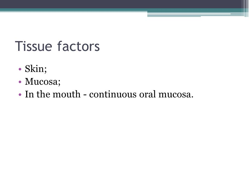 Tissue factors Skin; Mucosa; In the mouth - continuous oral mucosa.