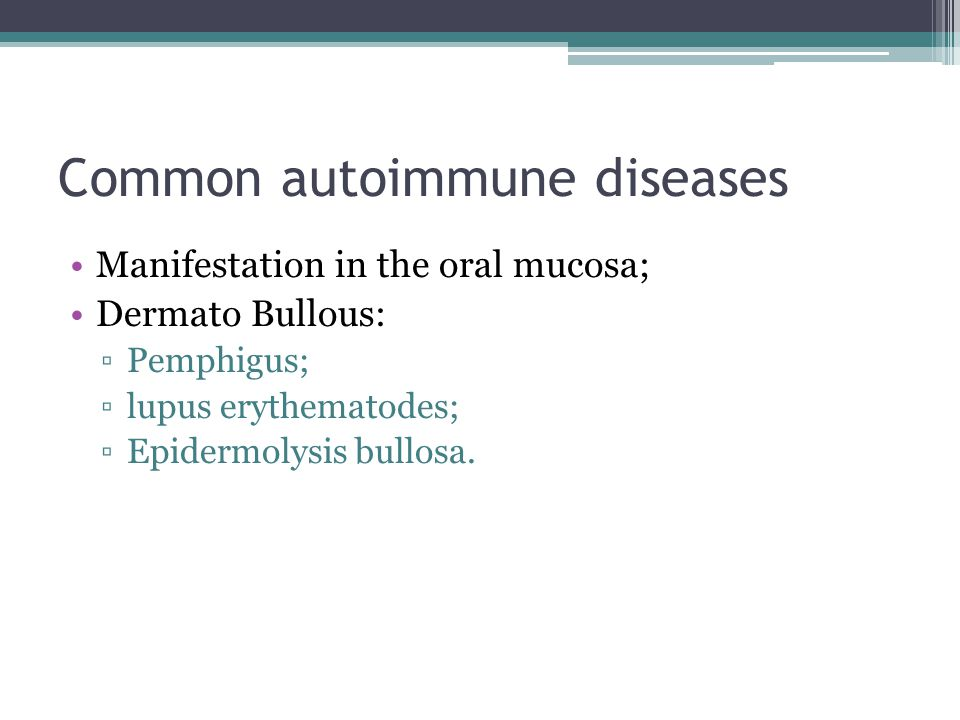 Common autoimmune diseases Manifestation in the oral mucosa; Dermato Bullous: ▫Pemphigus; ▫lupus erythematodes; ▫Epidermolysis bullosa.
