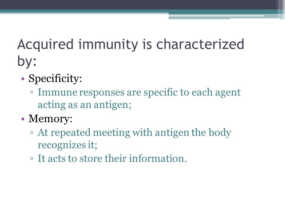 Acquired immunity is characterized by: Specificity: ▫Immune responses are specific to each agent acting as an antigen; Memory: ▫At repeated meeting wi