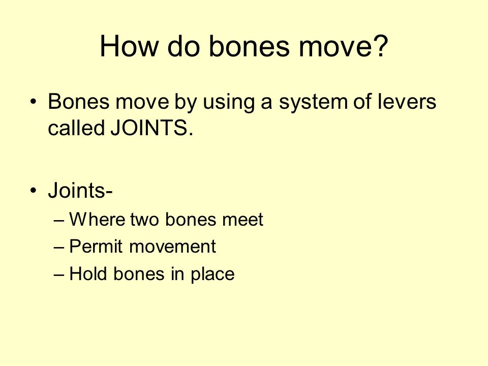 How do bones move.Bones move by using a system of levers called JOINTS.
