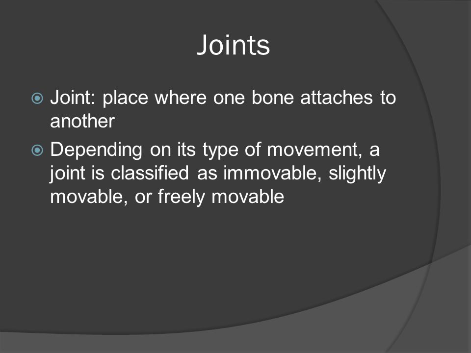 Joints  Joint: place where one bone attaches to another  Depending on its type of movement, a joint is classified as immovable, slightly movable, or