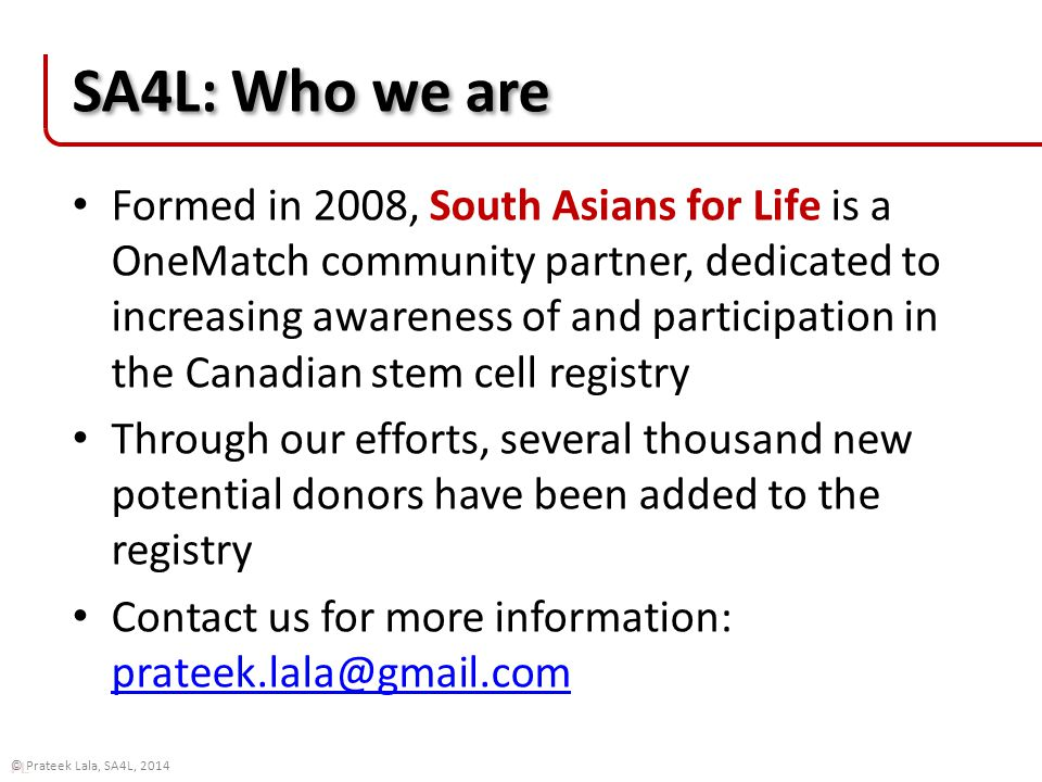 PL © Prateek Lala, SA4L, 2014 SA4L: Who we are Formed in 2008, South Asians for Life is a OneMatch community partner, dedicated to increasing awareness of and participation in the Canadian stem cell registry Through our efforts, several thousand new potential donors have been added to the registry Contact us for more information: prateek.lala@gmail.com prateek.lala@gmail.com