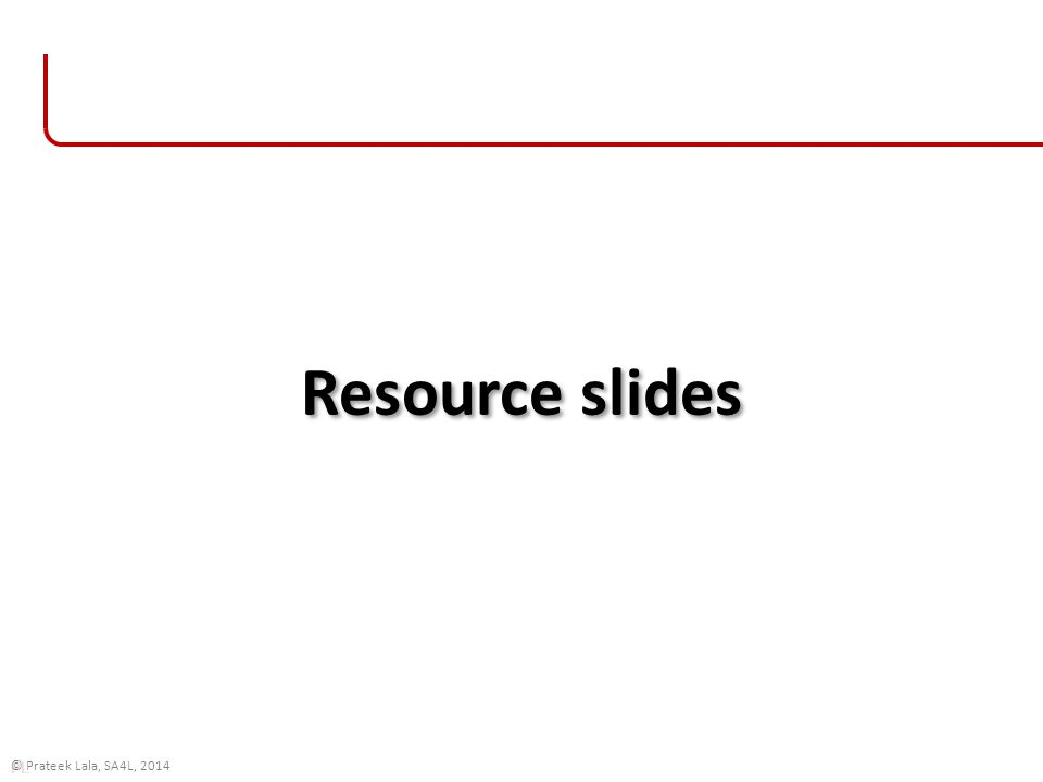 PL © Prateek Lala, SA4L, 2014 Resource slides