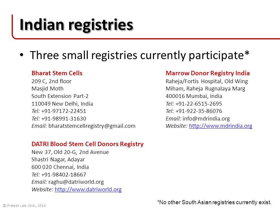 PL © Prateek Lala, SA4L, 2014 Indian registries Three small registries currently participate* Bharat Stem Cells 209 C, 2nd floor Masjid Moth South Extension Part-2 110049 New Delhi, India Tel: +91-97172-22451 Tel: +91-98991-31630 Email: bharatstemcellregistry@gmail.com DATRI Blood Stem Cell Donors Registry New 37, Old 20-G, 2nd Avenue Shastri Nagar, Adayar 600 020 Chennai, India Tel: +91-98402-18667 Email: raghu@datriworld.org Website: http://www.datriworld.orghttp://www.datriworld.org Marrow Donor Registry India Raheja/Fortis Hospital, Old Wing Miham, Raheja Rugnalaya Marg 400016 Mumbai, India Tel: +91-22-6515-2695 Tel: +91-922-35-86076 Email: info@mdrindia.org Website: http://www.mdrindia.orghttp://www.mdrindia.org *No other South Asian registries currently exist.