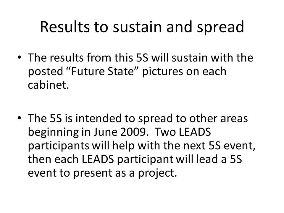 Results to sustain and spread The results from this 5S will sustain with the posted Future State pictures on each cabinet.