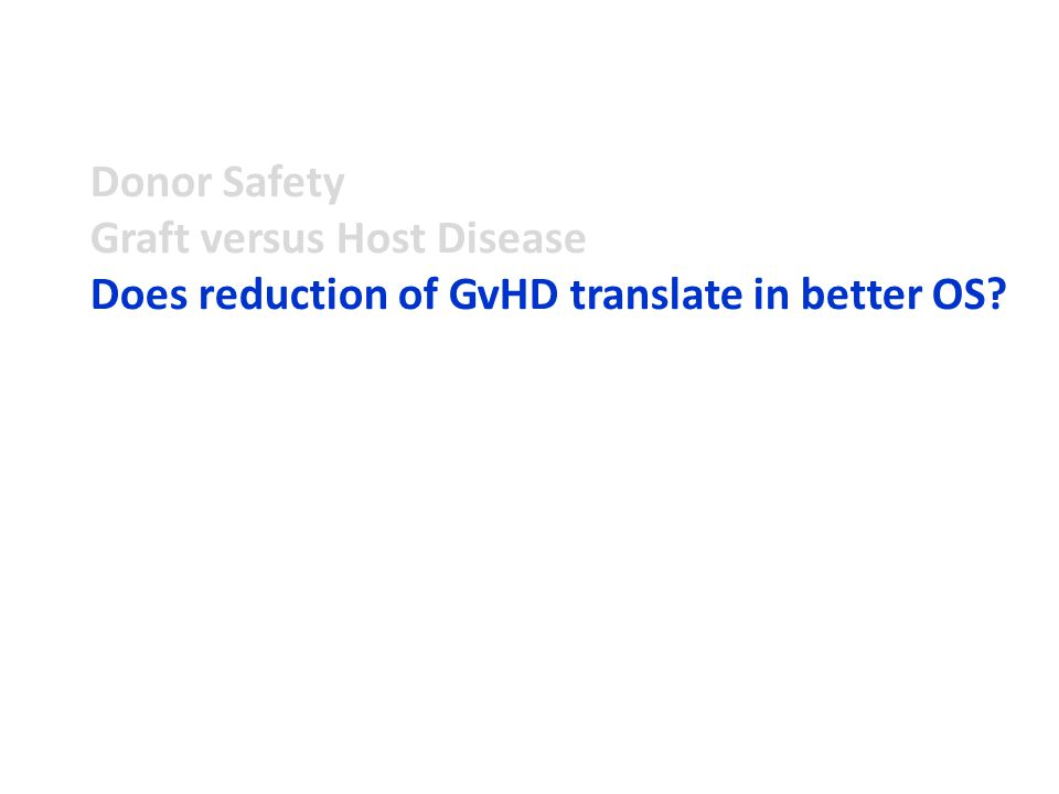 Donor Safety Graft versus Host Disease Does reduction of GvHD translate in better OS?