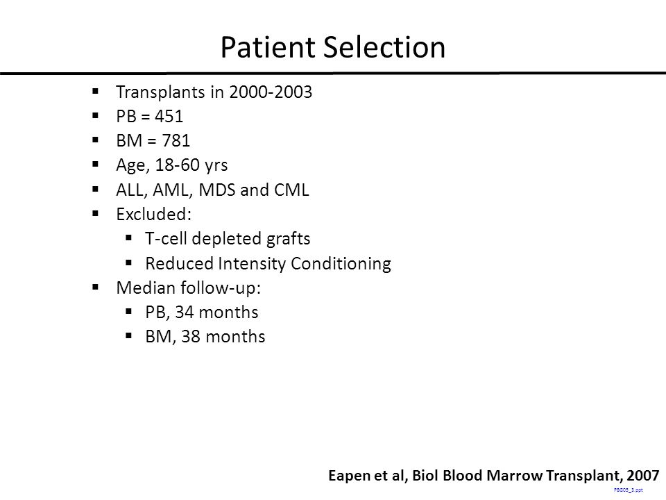 Patient Selection  Transplants in 2000-2003  PB = 451  BM = 781  Age, 18-60 yrs  ALL, AML, MDS and CML  Excluded:  T-cell depleted grafts  Reduced Intensity Conditioning  Median follow-up:  PB, 34 months  BM, 38 months PBG05_3.ppt Eapen et al, Biol Blood Marrow Transplant, 2007