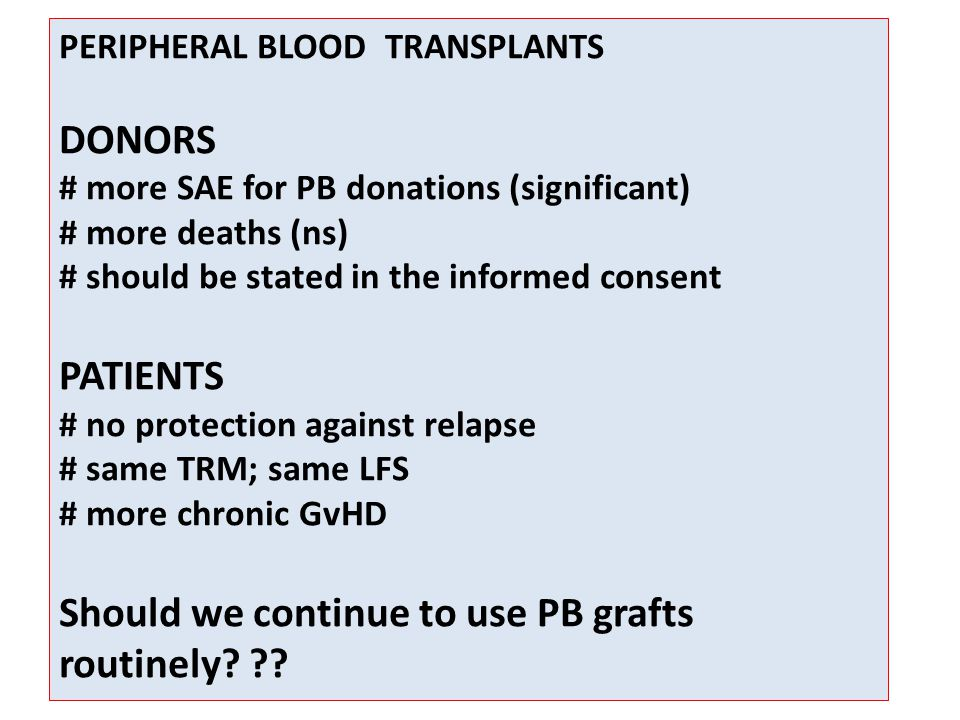 PERIPHERAL BLOOD TRANSPLANTS DONORS # more SAE for PB donations (significant) # more deaths (ns) # should be stated in the informed consent PATIENTS # no protection against relapse # same TRM; same LFS # more chronic GvHD Should we continue to use PB grafts routinely.