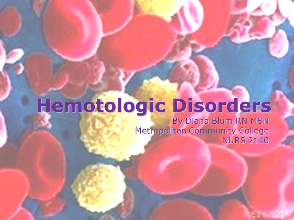 Hemotologic Disorders By Diana Blum RN MSN Metropolitan Community College NURS 2140