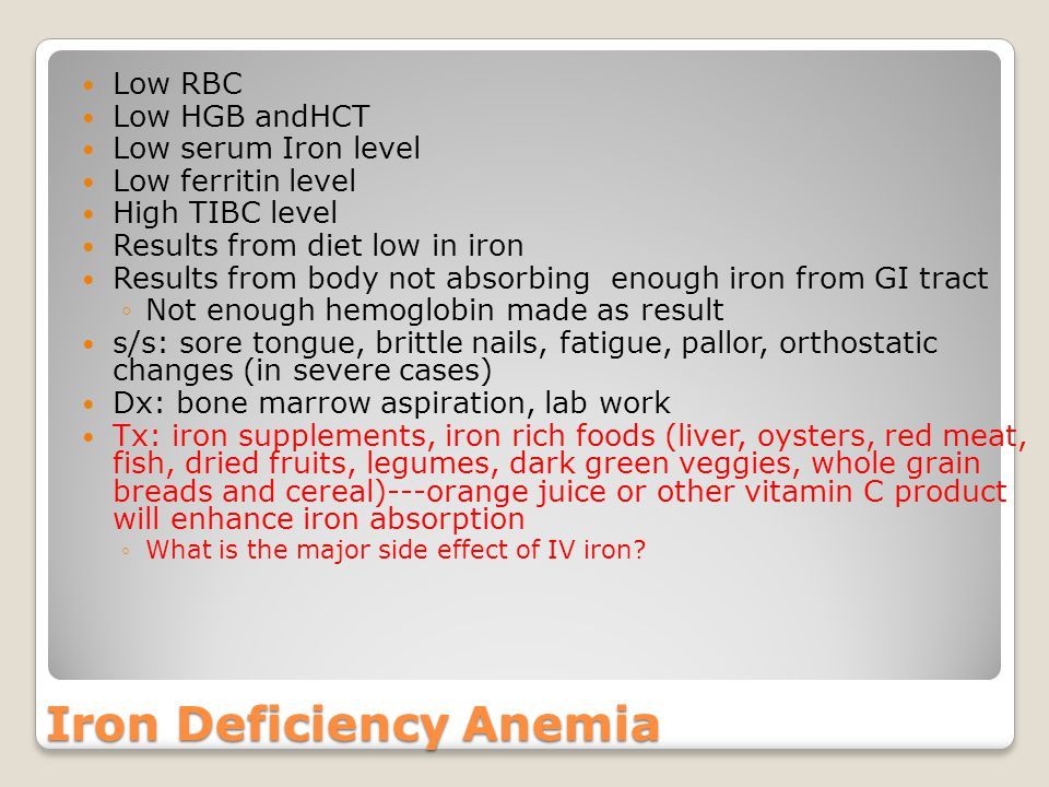 Low RBC Low HGB andHCT Low serum Iron level Low ferritin level High TIBC level Results from diet low in iron Results from body not absorbing enough iron from GI tract ◦Not enough hemoglobin made as result s/s: sore tongue, brittle nails, fatigue, pallor, orthostatic changes (in severe cases) Dx: bone marrow aspiration, lab work Tx: iron supplements, iron rich foods (liver, oysters, red meat, fish, dried fruits, legumes, dark green veggies, whole grain breads and cereal)---orange juice or other vitamin C product will enhance iron absorption ◦What is the major side effect of IV iron.