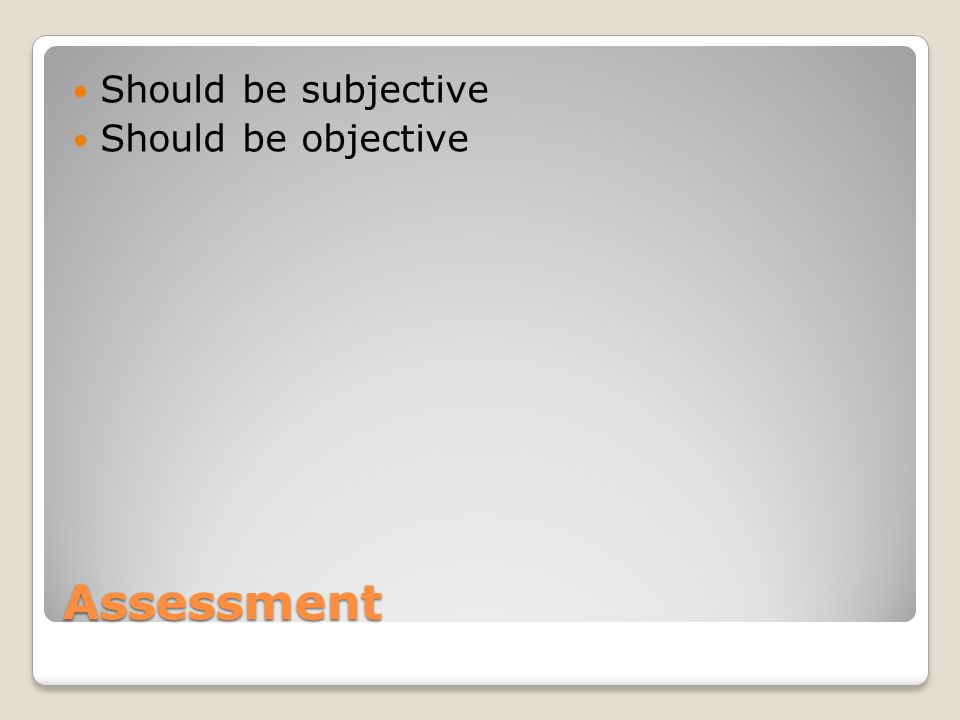 Assessment Should be subjective Should be objective