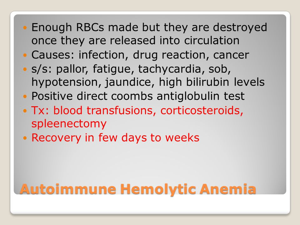 Enough RBCs made but they are destroyed once they are released into circulation Causes: infection, drug reaction, cancer s/s: pallor, fatigue, tachycardia, sob, hypotension, jaundice, high bilirubin levels Positive direct coombs antiglobulin test Tx: blood transfusions, corticosteroids, spleenectomy Recovery in few days to weeks Autoimmune Hemolytic Anemia
