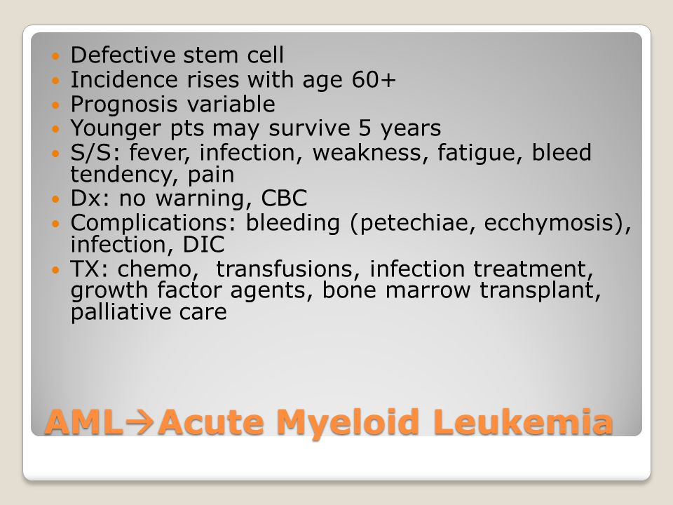 AML  Acute Myeloid Leukemia Defective stem cell Incidence rises with age 60+ Prognosis variable Younger pts may survive 5 years S/S: fever, infection, weakness, fatigue, bleed tendency, pain Dx: no warning, CBC Complications: bleeding (petechiae, ecchymosis), infection, DIC TX: chemo, transfusions, infection treatment, growth factor agents, bone marrow transplant, palliative care