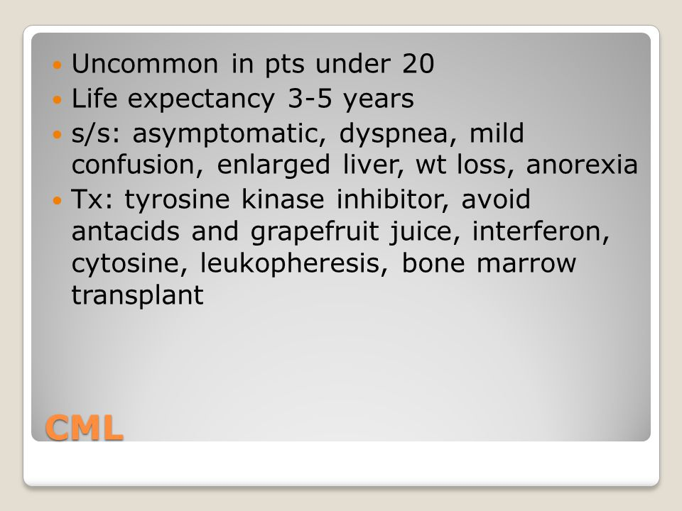 CML Uncommon in pts under 20 Life expectancy 3-5 years s/s: asymptomatic, dyspnea, mild confusion, enlarged liver, wt loss, anorexia Tx: tyrosine kinase inhibitor, avoid antacids and grapefruit juice, interferon, cytosine, leukopheresis, bone marrow transplant