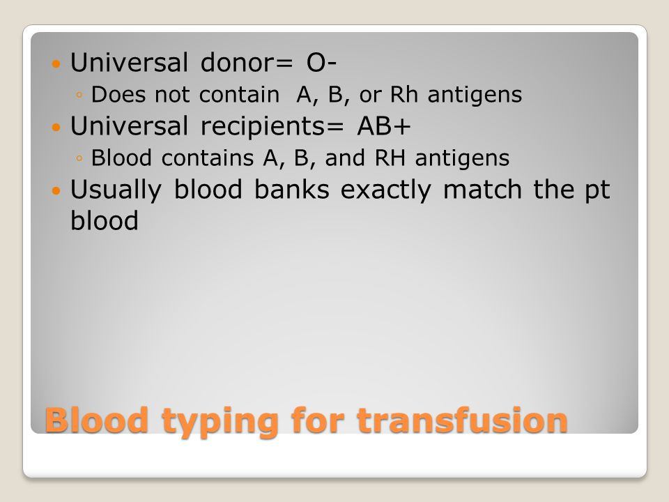 Universal donor= O- ◦Does not contain A, B, or Rh antigens Universal recipients= AB+ ◦Blood contains A, B, and RH antigens Usually blood banks exactly match the pt blood Blood typing for transfusion