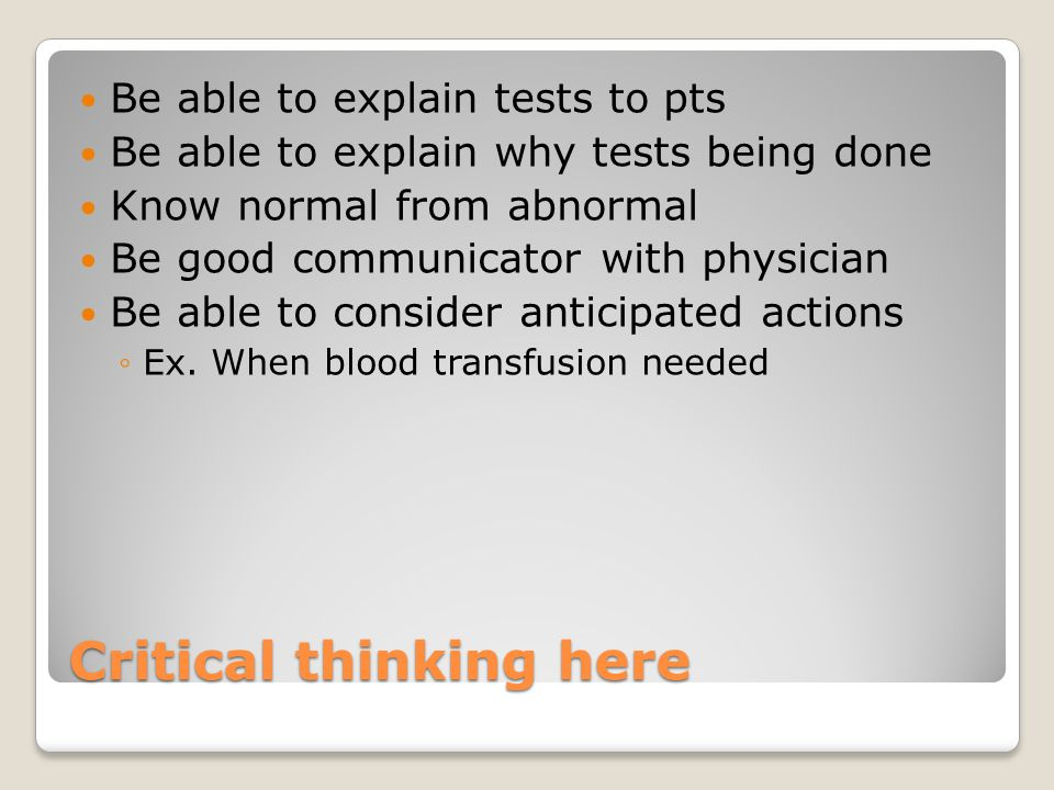 Critical thinking here Be able to explain tests to pts Be able to explain why tests being done Know normal from abnormal Be good communicator with physician Be able to consider anticipated actions ◦Ex.