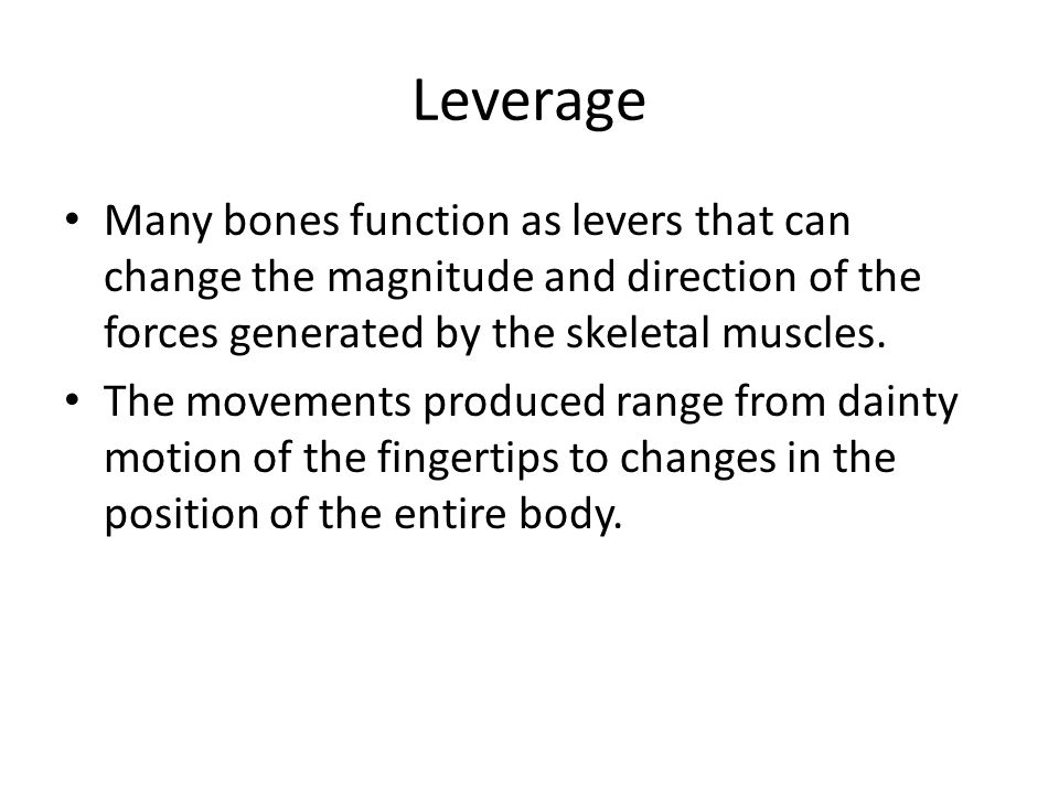 Leverage Many bones function as levers that can change the magnitude and direction of the forces generated by the skeletal muscles. The movements prod