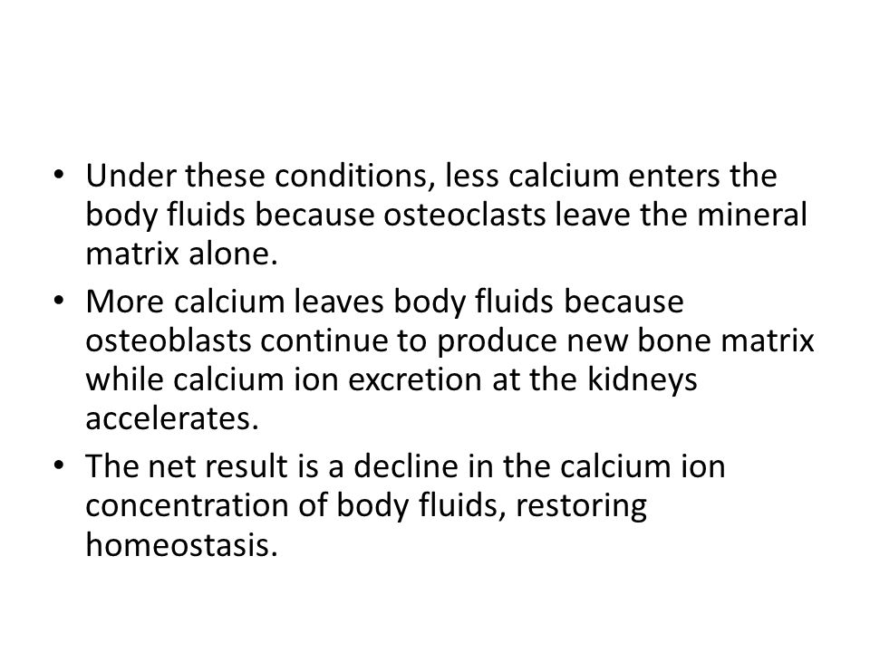 Under these conditions, less calcium enters the body fluids because osteoclasts leave the mineral matrix alone. More calcium leaves body fluids becaus