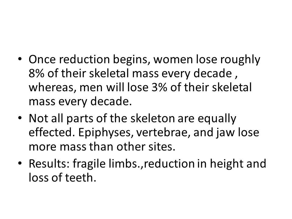 Once reduction begins, women lose roughly 8% of their skeletal mass every decade, whereas, men will lose 3% of their skeletal mass every decade. Not a