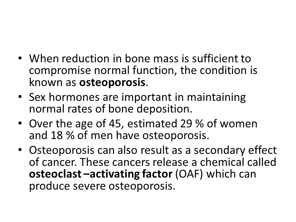 When reduction in bone mass is sufficient to compromise normal function, the condition is known as osteoporosis. Sex hormones are important in maintai