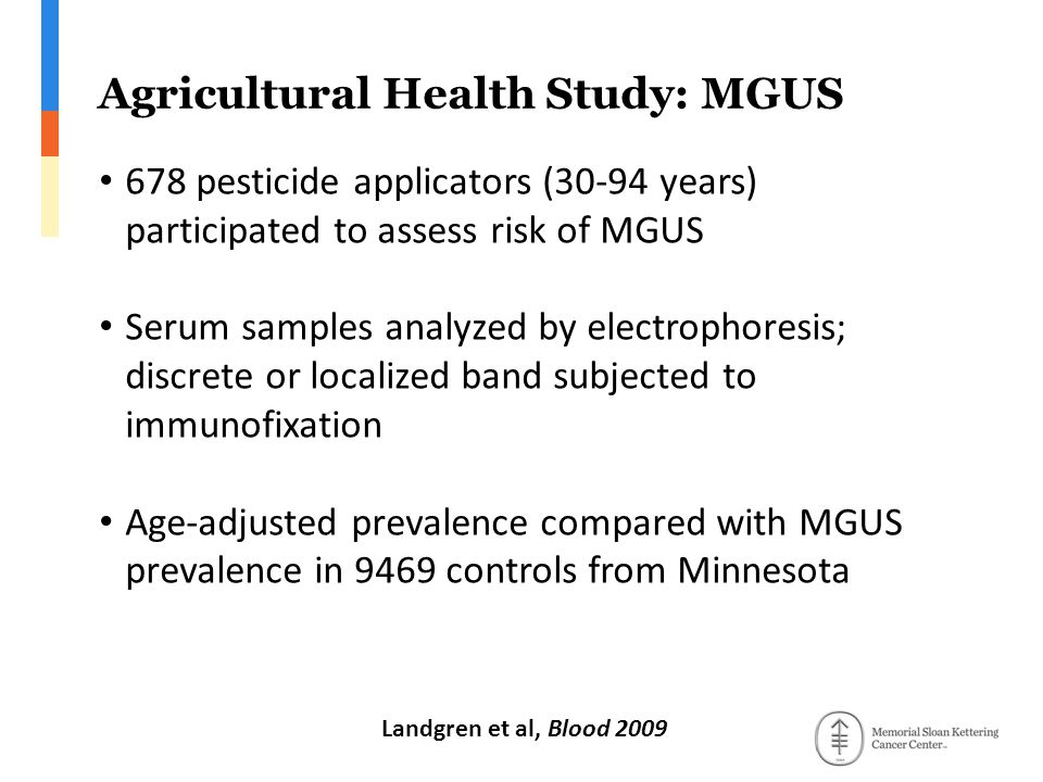 Agricultural Health Study: MGUS 678 pesticide applicators (30-94 years) participated to assess risk of MGUS Serum samples analyzed by electrophoresis; discrete or localized band subjected to immunofixation Age-adjusted prevalence compared with MGUS prevalence in 9469 controls from Minnesota Landgren et al, Blood 2009