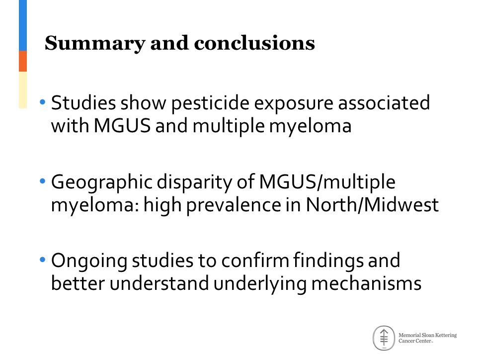 Studies show pesticide exposure associated with MGUS and multiple myeloma Geographic disparity of MGUS/multiple myeloma: high prevalence in North/Midwest Ongoing studies to confirm findings and better understand underlying mechanisms Summary and conclusions