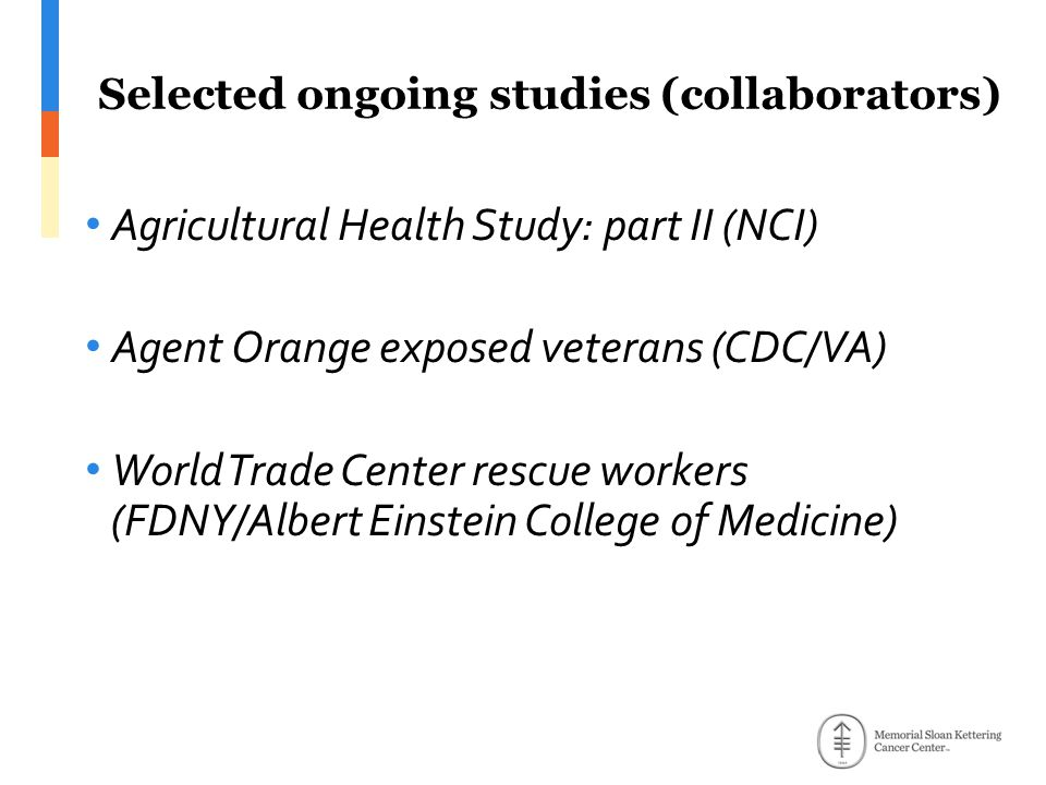 Agricultural Health Study: part II (NCI) Agent Orange exposed veterans (CDC/VA) World Trade Center rescue workers (FDNY/Albert Einstein College of Medicine) Selected ongoing studies (collaborators)