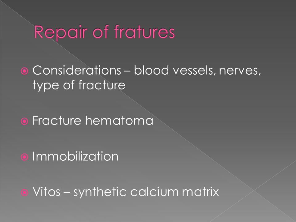  Considerations – blood vessels, nerves, type of fracture  Fracture hematoma  Immobilization  Vitos – synthetic calcium matrix