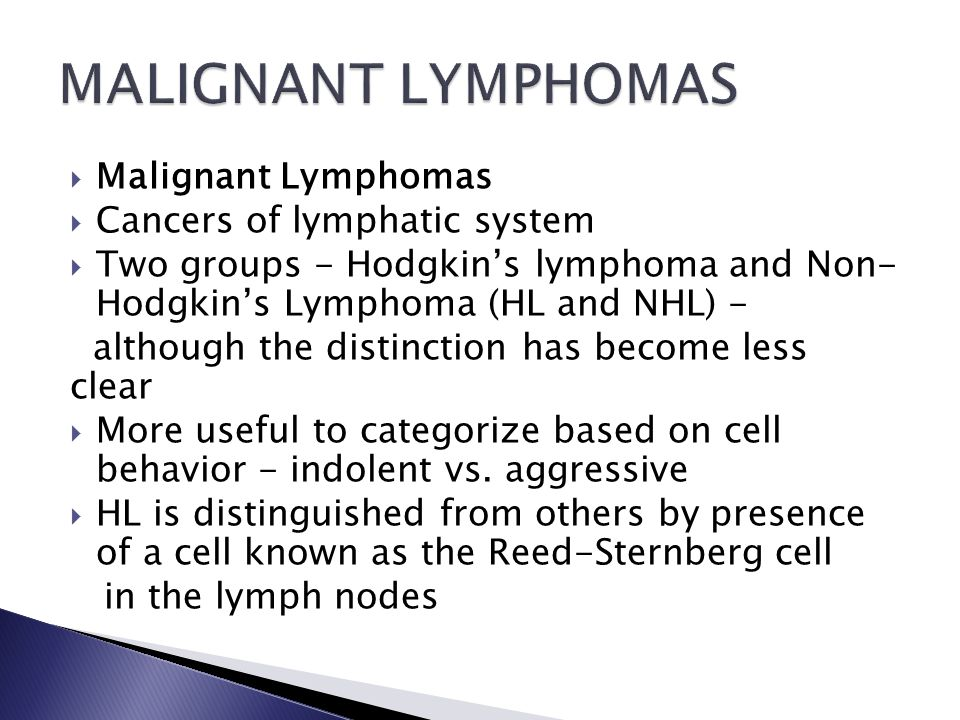 Malignant Lymphomas  Cancers of lymphatic system  Two groups - Hodgkin's lymphoma and Non- Hodgkin's Lymphoma (HL and NHL) - although the distinction has become less clear  More useful to categorize based on cell behavior - indolent vs.
