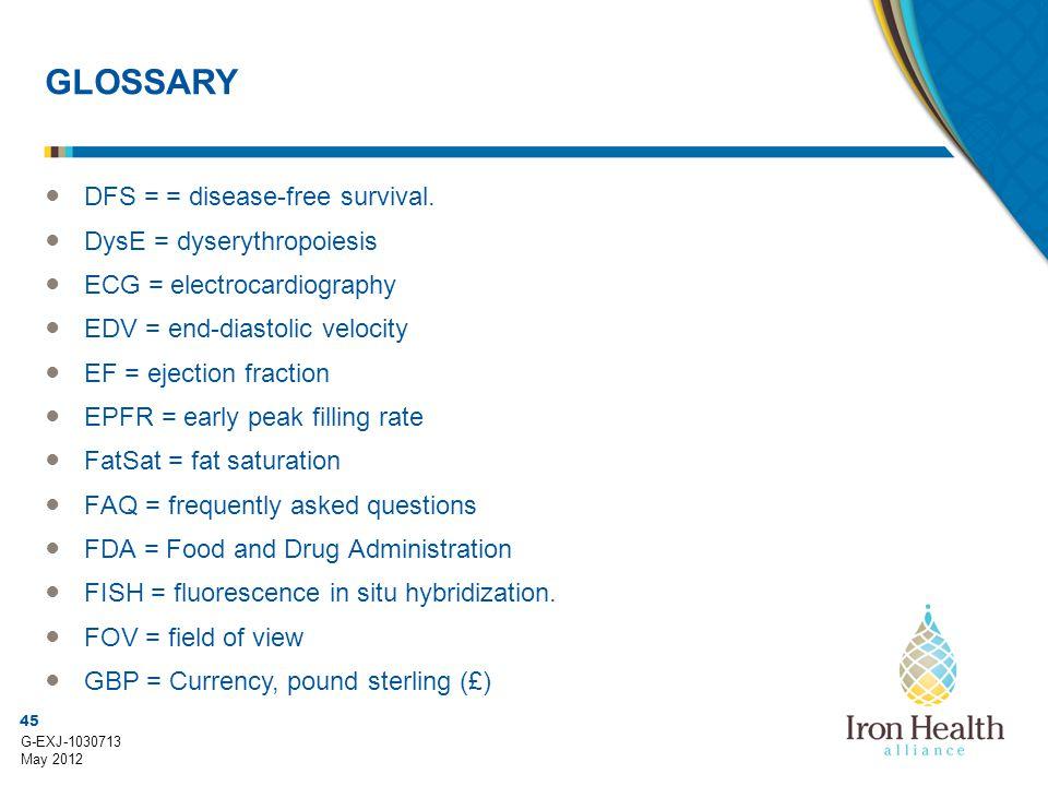45 G-EXJ-1030713 May 2012 GLOSSARY ● DFS = = disease-free survival. ● DysE = dyserythropoiesis ● ECG = electrocardiography ● EDV = end-diastolic veloc
