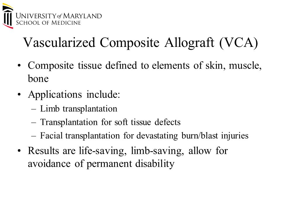 Vascularized Composite Allograft (VCA) Composite tissue defined to elements of skin, muscle, bone Applications include: –Limb transplantation –Transplantation for soft tissue defects –Facial transplantation for devastating burn/blast injuries Results are life-saving, limb-saving, allow for avoidance of permanent disability