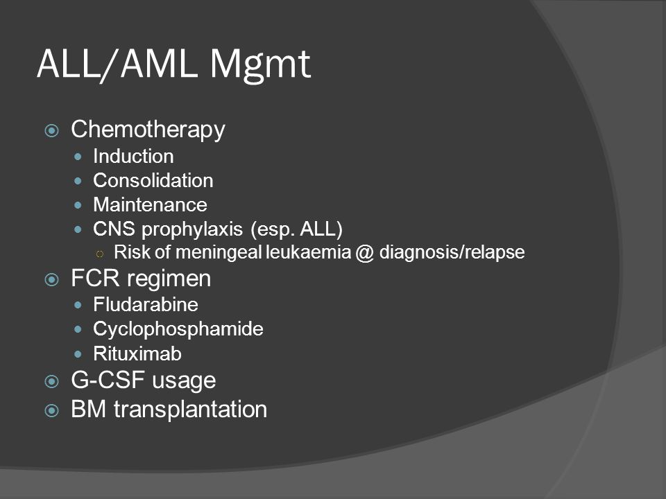 ALL/AML Mgmt  Chemotherapy Induction Consolidation Maintenance CNS prophylaxis (esp.