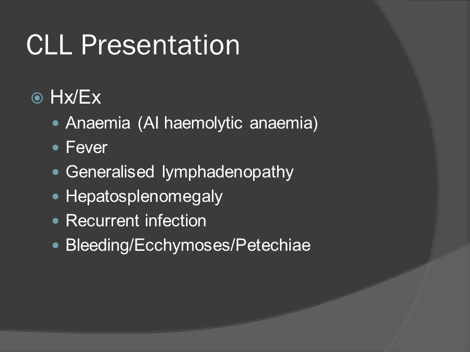 CLL Presentation  Hx/Ex Anaemia (AI haemolytic anaemia) Fever Generalised lymphadenopathy Hepatosplenomegaly Recurrent infection Bleeding/Ecchymoses/Petechiae