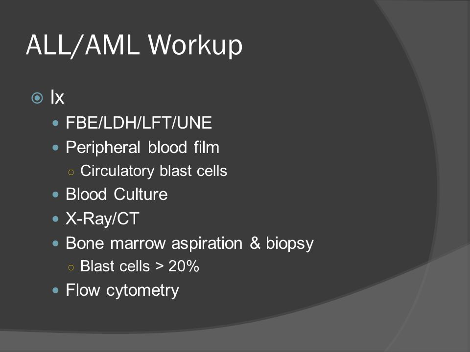 ALL/AML Workup  Ix FBE/LDH/LFT/UNE Peripheral blood film ○ Circulatory blast cells Blood Culture X-Ray/CT Bone marrow aspiration & biopsy ○ Blast cells > 20% Flow cytometry