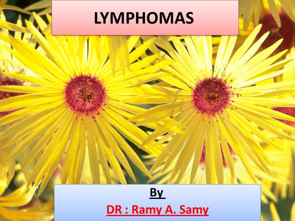 LYMPHOMAS By DR : Ramy A. Samy By DR : Ramy A. Samy