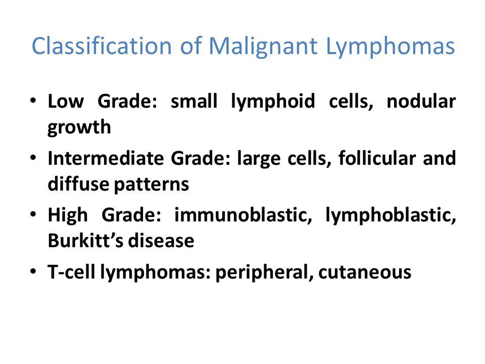 Classification of Malignant Lymphomas Low Grade: small lymphoid cells, nodular growth Intermediate Grade: large cells, follicular and diffuse patterns