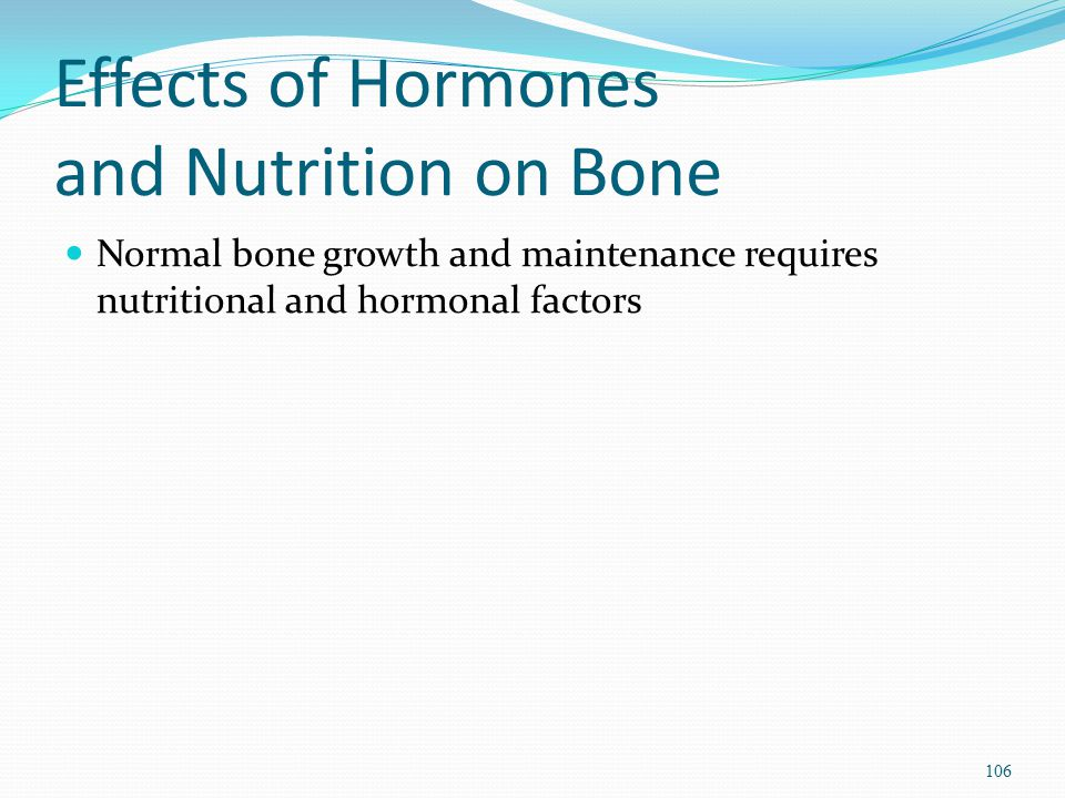 Effects of Hormones and Nutrition on Bone Normal bone growth and maintenance requires nutritional and hormonal factors 106