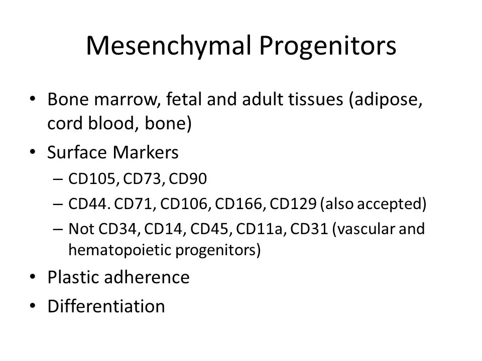 Mesenchymal Progenitors Bone marrow, fetal and adult tissues (adipose, cord blood, bone) Surface Markers – CD105, CD73, CD90 – CD44.