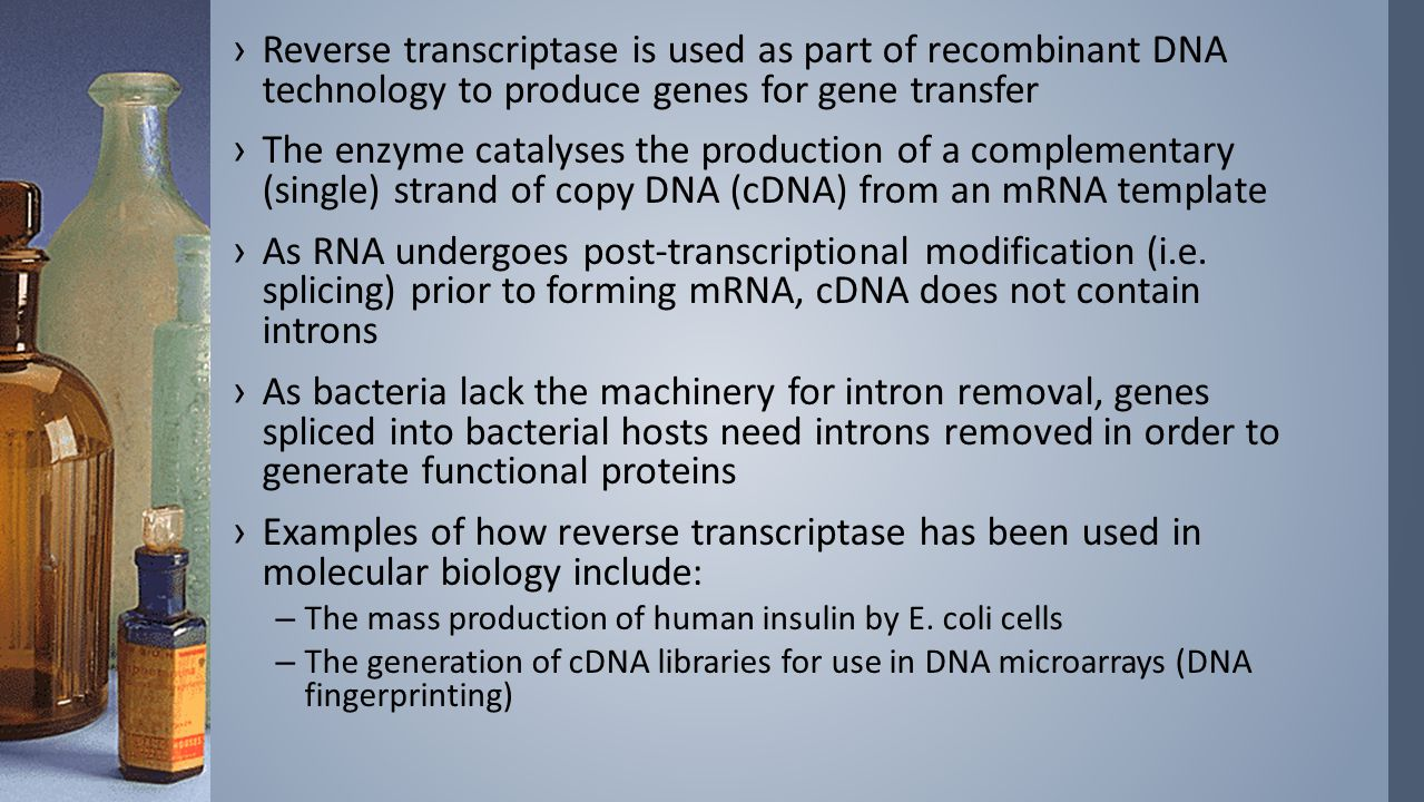 ›Reverse transcriptase is used as part of recombinant DNA technology to produce genes for gene transfer ›The enzyme catalyses the production of a comp