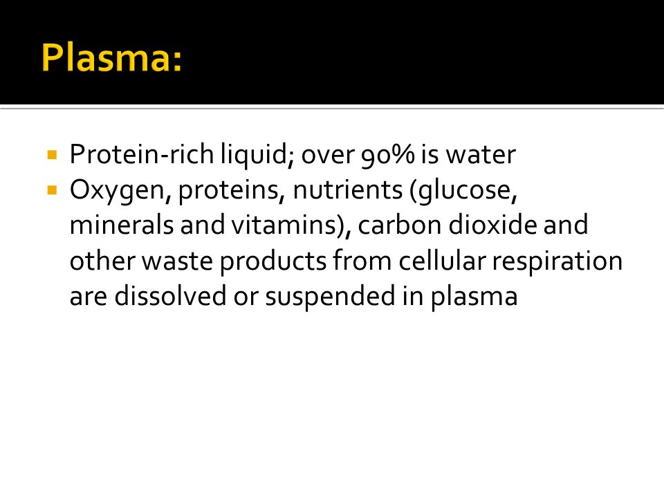  Protein-rich liquid; over 90% is water  Oxygen, proteins, nutrients (glucose, minerals and vitamins), carbon dioxide and other waste products from