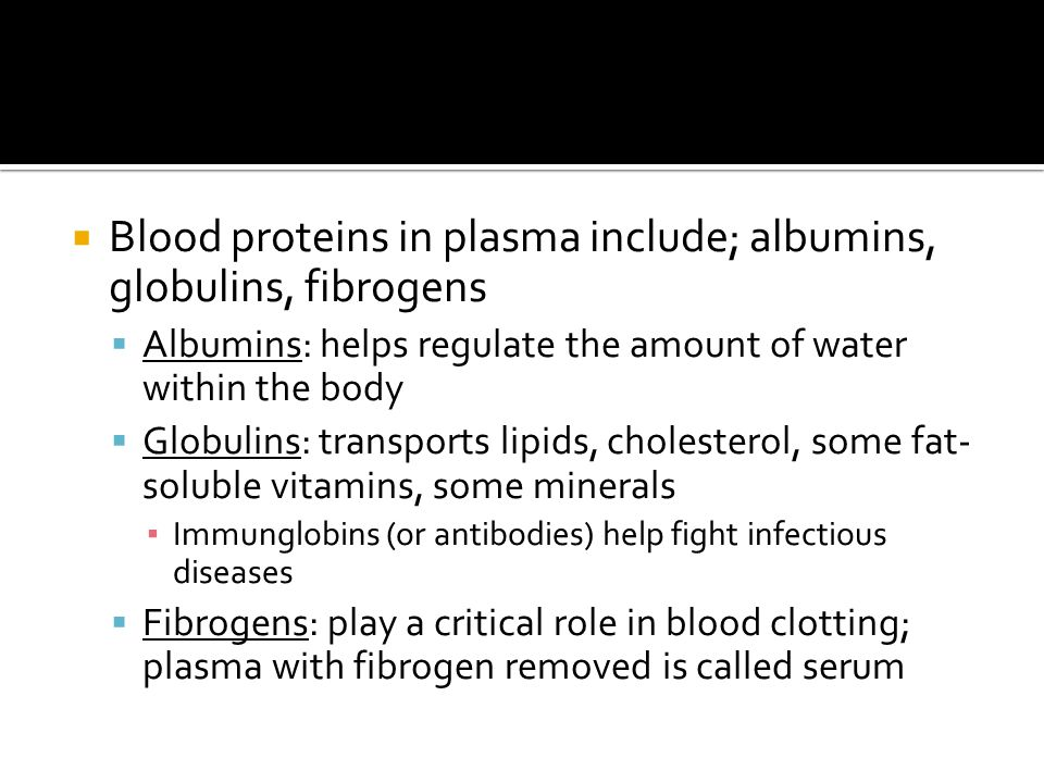  Blood proteins in plasma include; albumins, globulins, fibrogens  Albumins: helps regulate the amount of water within the body  Globulins: transports lipids, cholesterol, some fat- soluble vitamins, some minerals ▪ Immunglobins (or antibodies) help fight infectious diseases  Fibrogens: play a critical role in blood clotting; plasma with fibrogen removed is called serum