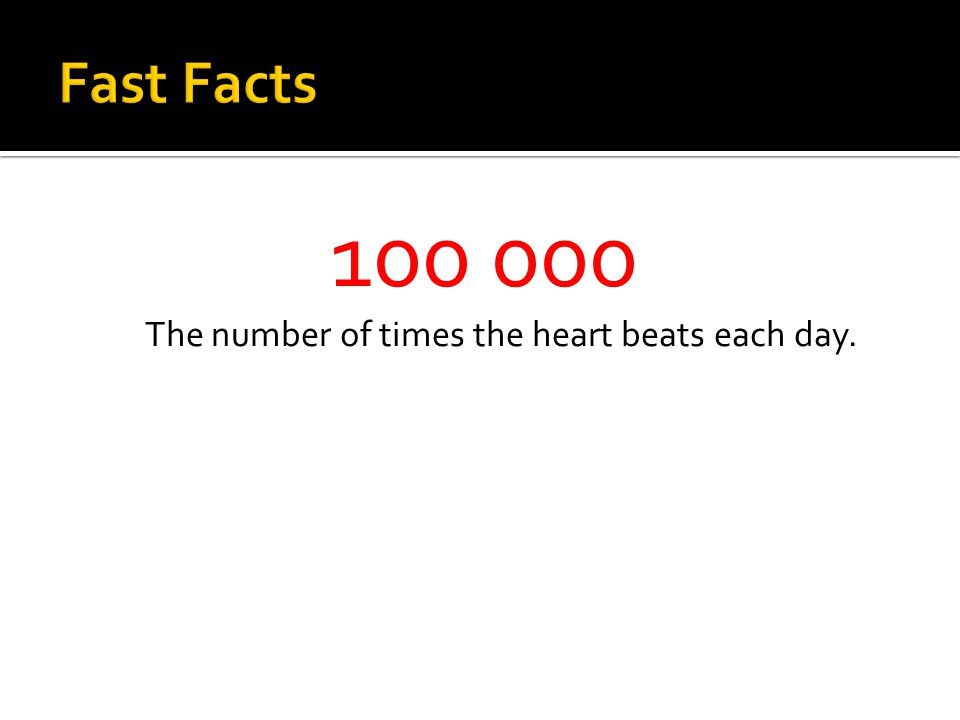 100 000 The number of times the heart beats each day.