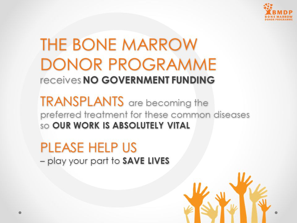 THE BONE MARROW DONOR PROGRAMME receives NO GOVERNMENT FUNDING THE BONE MARROW DONOR PROGRAMME receives NO GOVERNMENT FUNDING TRANSPLANTS are becoming