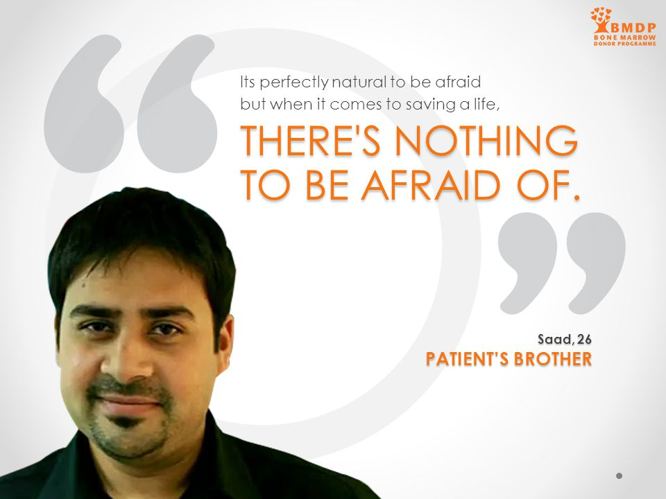 THERE'S NOTHING TO BE AFRAID OF. Its perfectly natural to be afraid but when it comes to saving a life, Saad, 26 PATIENT'S BROTHER