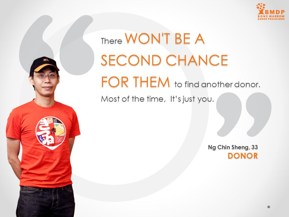 There WON'T BE A SECOND CHANCE FOR THEM to find another donor. Most of the time, It's just you. Ng Chin Sheng, 33 DONOR