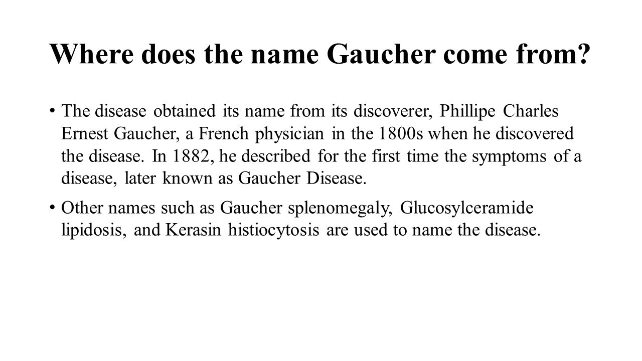 Where does the name Gaucher come from? The disease obtained its name from its discoverer, Phillipe Charles Ernest Gaucher, a French physician in the 1
