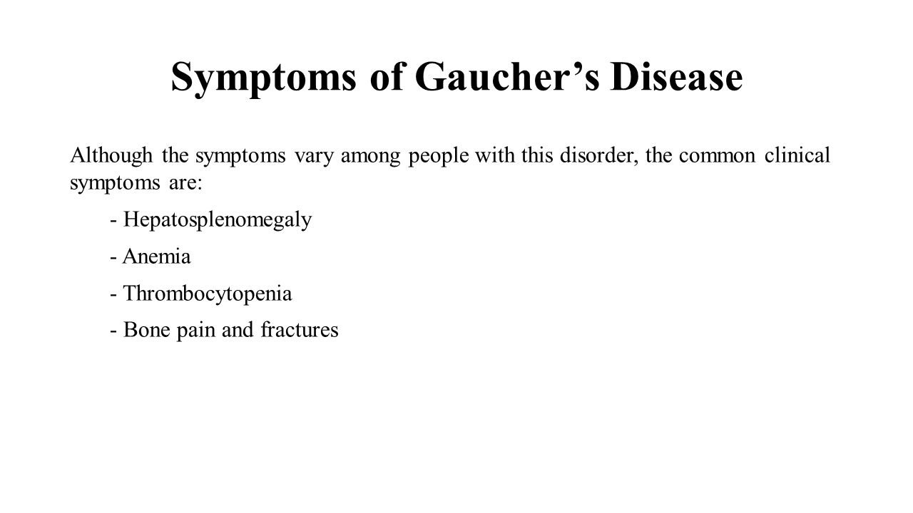 Depending on the type of Gaucher disease, other symptoms are involved  Type 1 Gaucher disease: In addition to the major symptoms, there is also lung disease.