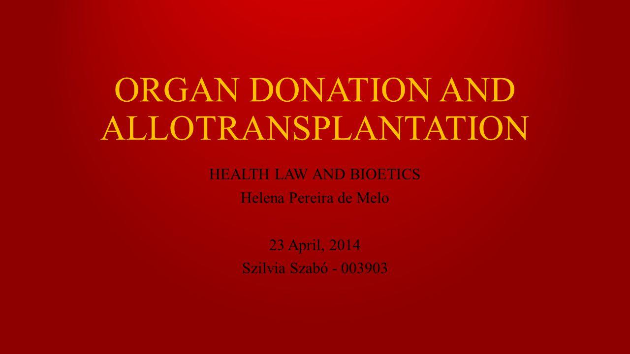 ORGAN DONATION AND ALLOTRANSPLANTATION HEALTH LAW AND BIOETICS Helena Pereira de Melo 23 April, 2014 Szilvia Szabó - 003903