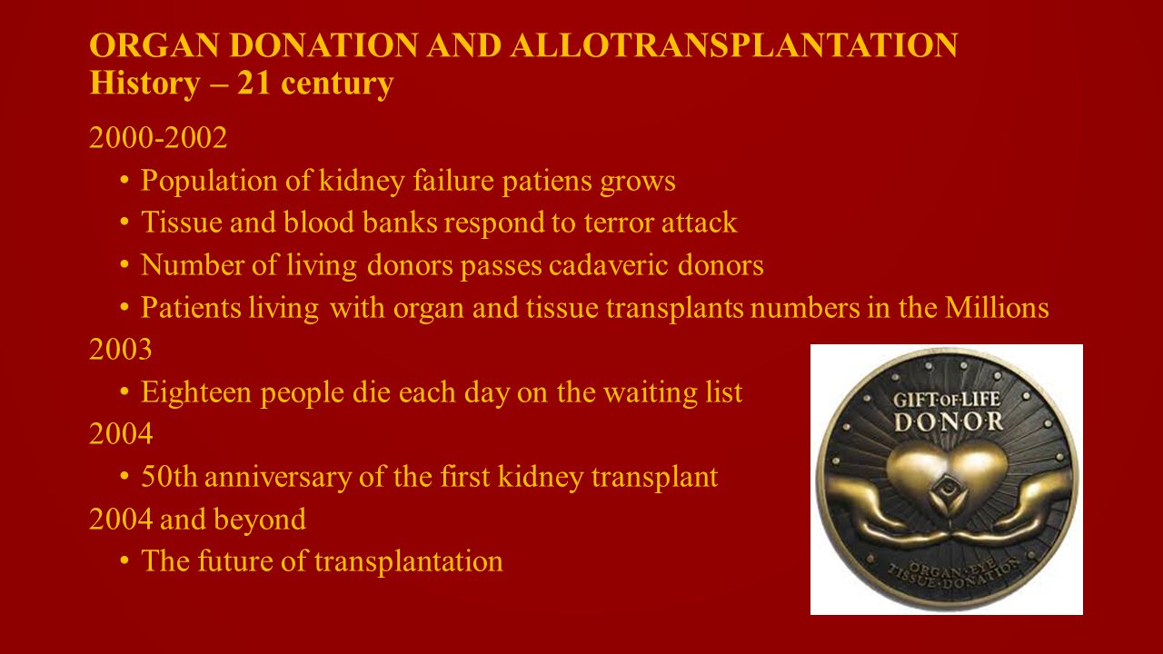 ORGAN DONATION AND ALLOTRANSPLANTATION History – 21 century 2000-2002 Population of kidney failure patiens grows Tissue and blood banks respond to terror attack Number of living donors passes cadaveric donors Patients living with organ and tissue transplants numbers in the Millions 2003 Eighteen people die each day on the waiting list 2004 50th anniversary of the first kidney transplant 2004 and beyond The future of transplantation