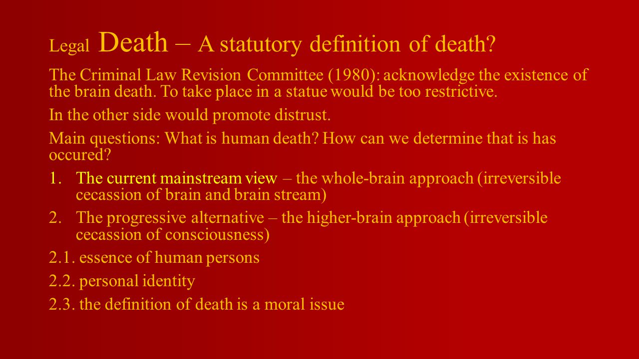 Legal Death – A statutory definition of death? The Criminal Law Revision Committee (1980): acknowledge the existence of the brain death. To take place